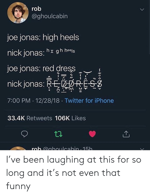heels: ro  @ghoulcabin  joe jonas: high heels  nick jonas: hr gh heels  joe jonas: red dress  nick jonas: REPOHE  7:00 PM 12/28/18 Twitter for iPhone  凵  ~  33.4K Retweets 106K Likes I've been laughing at this for so long and it's not even that funny