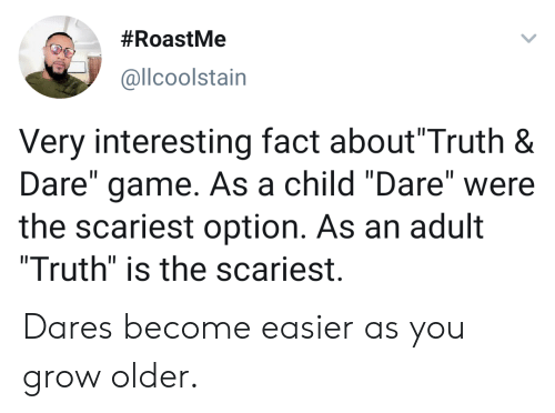 "Scariest:  #RoastMe  @llcoolstain  Very interesting fact about""Truth &  Dare"" game. As a child ""Dare"" were  the scariest option. As an adult  ""Truth"" is the scariest.  II Dares become easier as you grow older."