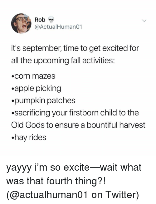 Get Excited: Rob  @ActualHumano1  it's september, time to get excited for  all the upcoming fall activities  .corn mazesS  .apple picking  .pumpkin patches  .sacrificing your firstborn child to the  Old Gods to ensure a bountiful harvest  .hav rides yayyy i'm so excite—wait what was that fourth thing?! (@actualhuman01 on Twitter)