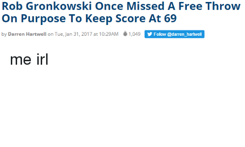 Gronkowski: Rob Gronkowski Once Missed A Free Throw  On Purpose To Keep Score At 69  by Darren Hartwell on Tue, Jan 31, 2017 at 10:29AM ф 1,049 ĂEcw  Follow @darren_hartwell me irl