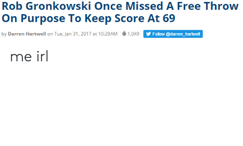 Gronkowski: Rob Gronkowski Once Missed A Free Throw  On Purpose To Keep Score At 69  by Darren Hartwell on Tue, Jan 31, 2017 at 10:29AM ф 1,049  Follow @darren_hartwell me irl