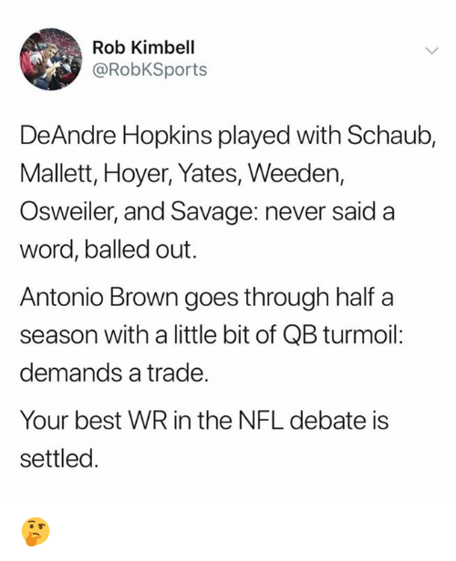 hopkins: Rob Kimbell  @RobKSports  DeAndre Hopkins played with Schaub,  Mallett, Hoyer, Yates, Weeden,  Osweiler, and Savage: never said a  word, balled out.  Antonio Brown goes through half a  season with a little bit of QB turmoil:  demands a trade.  Your best WR in the NFL debate is  settled 🤔