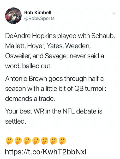 hopkins: Rob Kimbell  @RobKSports  DeAndre Hopkins played with Schaub,  Mallett, Hoyer, Yates, Weeden,  Osweiler, and Savage: never said a  word, balled out.  Antonio Brown goes through half a  season with a little bit of QB turmoil:  demands a trade  Your best WR in the NFL debate is  settled 🤔🤔🤔🤔🤔🤔🤔 https://t.co/KwhT2bbNxl
