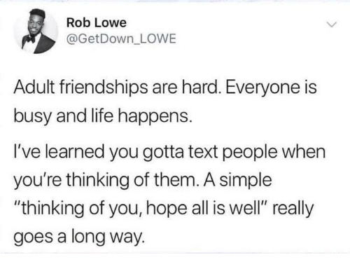 "rob lowe: Rob Lowe  @GetDown_ LOWE  Adult friendships are hard. Everyone is  busy and life happens.  I've learned you gotta text people when  you're thinking of them. A simple  ""thinking of you, hope all is well"" really  goes a long way."