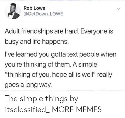 "rob lowe: Rob Lowe  @GetDown_ LOWE  Adult friendships are hard. Everyone is  busy and life happens.  I've learned you gotta text people when  you're thinking of them. A simple  ""thinking of you, hope all is well"" really  goes a long way. The simple things by itsclassified_ MORE MEMES"