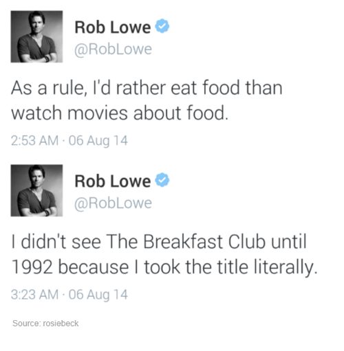 rob lowe: Rob Lowe  @Rob Lowe  As a rule, I'd rather eat food than  watch movies about food  2:53 AM 06 Aug 14  Rob Lowe  @Rob Lowe  I didn't see The Breakfast Club until  1992 because I took the title literally.  3:23 AM 06 Aug 14  Source: rosiebeck