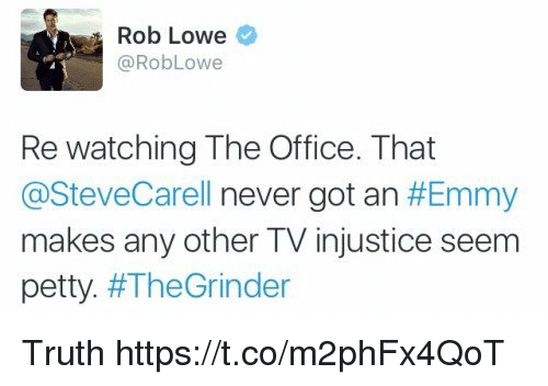 rob lowe: Rob Lowe  Rob Lowe  Re watching The Office. That  @Steve Carell never got an  #Emmy  makes any other TV injustice seem  petty  #The Grinder Truth https://t.co/m2phFx4QoT