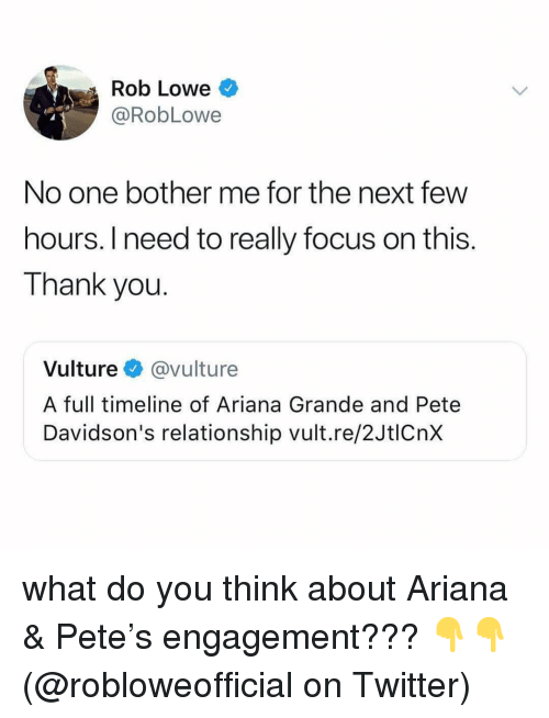 rob lowe: Rob Lowe  @RobLowe  No one bother me for the next few  hours. I need to really focus on this.  Thank you.  Vulture @vulture  A full timeline of Ariana Grande and Pete  Davidson's relationship vult.re/2JtlCnx what do you think about Ariana & Pete's engagement??? 👇👇 (@robloweofficial on Twitter)