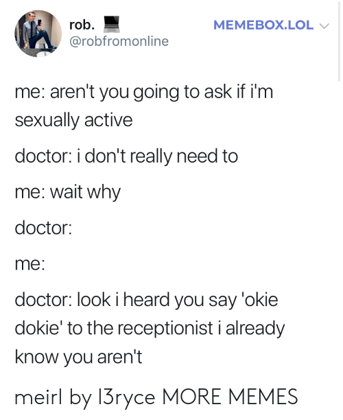 Dank, Doctor, and Lol: rob  MEMEBOX.LOL  @robfromonline  me: aren't you going to ask if i'm  sexually active  doctor: i don't really need to  me: wait why  doctor:  me:  doctor: look i heard you say 'okie  dokie' to the receptionist i already  know you aren't meirl by l3ryce MORE MEMES