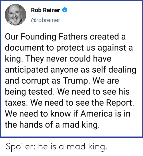 Tested: Rob Reiner e)  arobreiner  Our Founding Fathers created a  document to protect us against a  king. They never could have  anticipated anyone as self dealing  and corrupt as Trump. We are  being tested. We need to see his  taxes. We need to see the Report.  We need to know if America is in  the hands of a mad king Spoiler: he is a mad king.