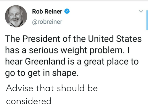 United, United States, and Greenland: Rob Reiner  @robreiner  The President of the United States  has a serious weight problem. I  hear Greenland is a great place to  go to get in shape. Advise that should be considered