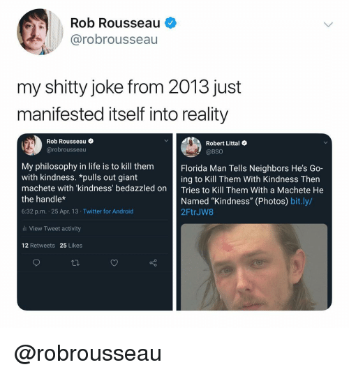 "Florida Man, Life, and Twitter: Rob Rousseau  @robrousseau  my shitty joke from 2013 just  manifested itself into reality  Rob Rousseau  @robrousseau  Robert Littal  @BSO  My philosophy in life is to kill them  with kindness. *pulls out giant  machete with kindness' bedazzled on Tries to Kill Them With a Machete He  the handle*  6:32 p.m. 25 Apr. 13 Twitter for Androic  Florida Man Tells Neighbors He's Go-  ing to Kill Them With Kindness Then  Named ""Kindness"" (Photos) bit.ly/  2FtrJW8  ll View Tweet activity  12 Retweets 25 Likes @robrousseau"