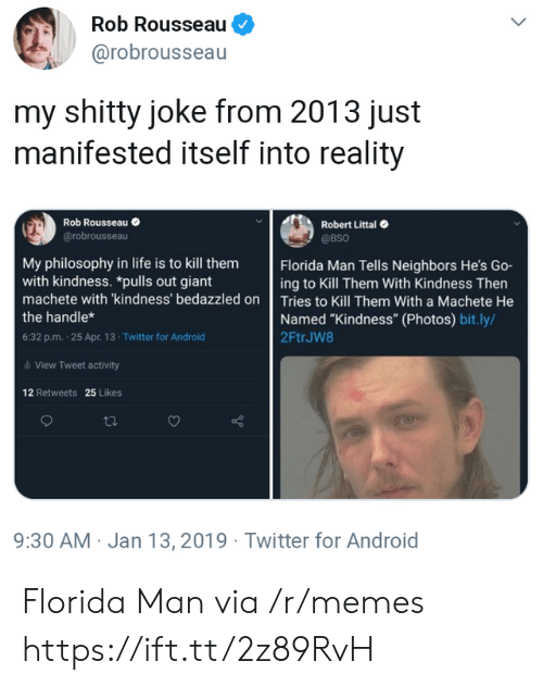 "13 2019: Rob Rousseau  @robrousseau  my shitty joke from 2013 just  manifested itself into reality  Robert Littal  @BSO  Rob Rousseau  @robrousseau  Florida Man Tells Neighbors He's Go-  ing to Kill Them With Kindness Then  My philosophy in life is to kill them  with kindness. *pulls out giant  machete with 'kindness' bedazzled on Tries to Kill Them With a Machete He  Named ""Kindness"" (Photos) bit.ly/  2FtrJW8  the handle*  6:32 p.m. 25 Apr. 13- Twitter for Android  al View Tweet activity  12 Retweets 25 Likes  9:30 AM Jan 13, 2019 Twitter for Android Florida Man via /r/memes https://ift.tt/2z89RvH"