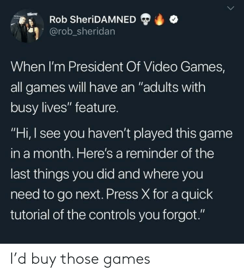 "Video Games, Game, and Games: Rob SheriDAMNED  @rob_sheridan  When I'm President Of Video Games,  all games will have an ""adults with  busy lives"" feature.  ""Hi, I see you haven't played this game  in a month. Here's a reminder of the  last things you did and where you  need to go next. Press X for a quick  tutorial of the controls you forgot."" I'd buy those games"