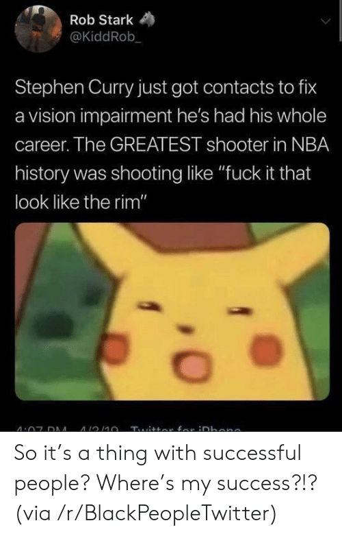 "Stephen Curry: Rob Stark  @KiddRob  Stephen Curry just got contacts to fix  a vision impairment he's had his whole  career. The GREATEST shooter in NBA  history was shooting like ""fuck it that  look like the rim"" So it's a thing with successful people? Where's my success?!? (via /r/BlackPeopleTwitter)"