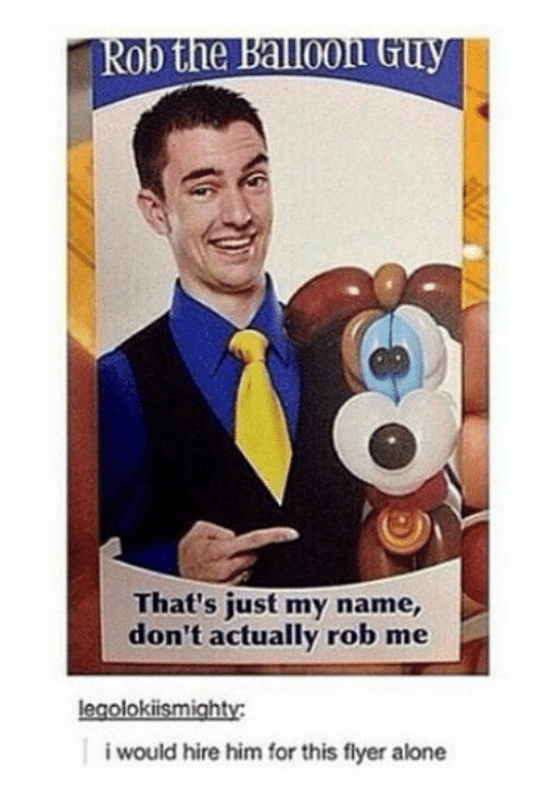 Being Alone, Him, and Name: Rob the Balloon GU  That's just my name,  don't actually rob me  egolokiismighty  i would hire him for this flyer alone