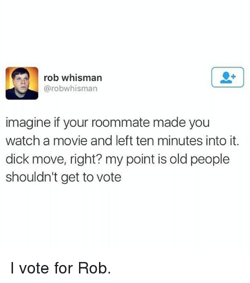 Memes, Old People, and Roommate: rob whisman  @robwhisman  imagine if your roommate made you  watch a movie and left ten minutes into it.  dick move, right? my point is old people  shouldn't get to vote I vote for Rob.