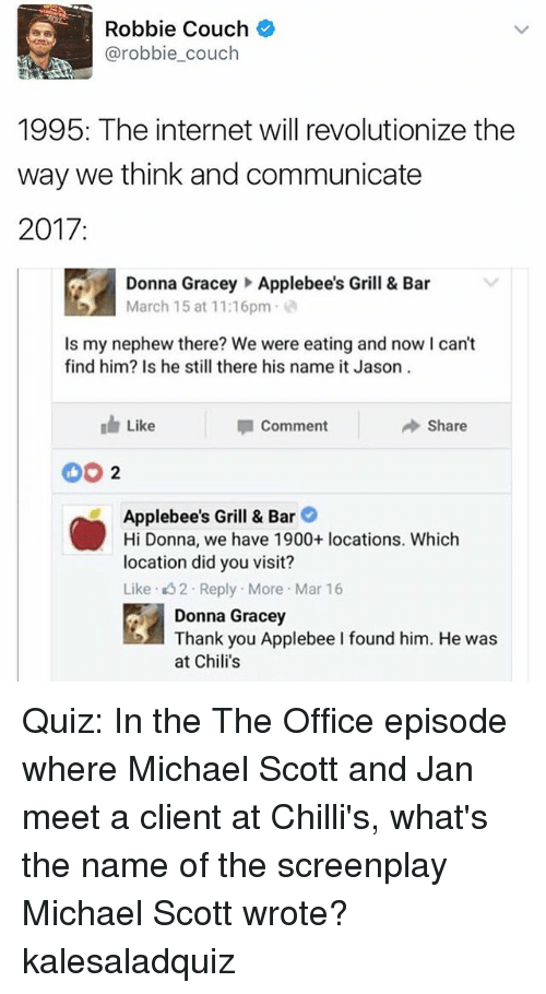 grills: Robbie Couch  @robbie couch  1995: The internet will revolutionize the  way we think and communicate  2017  Donna Gracey Applebee's Grill & Bar  March 15 at 11:16pm  s my nephew there? We were eating and now I can't  find him? Is he still there his name it Jason  Like  Share  I Comment  Applebee's Grill & Bar  Hi Donna, we have 1900+ locations. Which  location did you visit?  Like 2. Reply. More Mar 16  Donna Gracey  Thank you Applebee I found him. He was  at Chili's Quiz: In the The Office episode where Michael Scott and Jan meet a client at Chilli's, what's the name of the screenplay Michael Scott wrote? kalesaladquiz