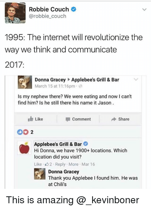 Chilis, Funny, and Internet: Robbie Couch  @robbie_couch  1995: The internet will revolutionize the  way we think and communicate  2017:  Donna  Gracey Applebee's Grill & B  ar  March 15 at 11:16pm  Is my nephew there? We were eating and now I can't  find him? Is he still there his name it Jason  Like  → Share  Comment  002  Applebee's Grill & Bar  Hi Donna, we have 1900+ locations. Which  location did you visit?  Like 32 Reply More Mar 16  Donna Gracey  Thank you Applebee I found him. He was  at Chilis This is amazing @_kevinboner