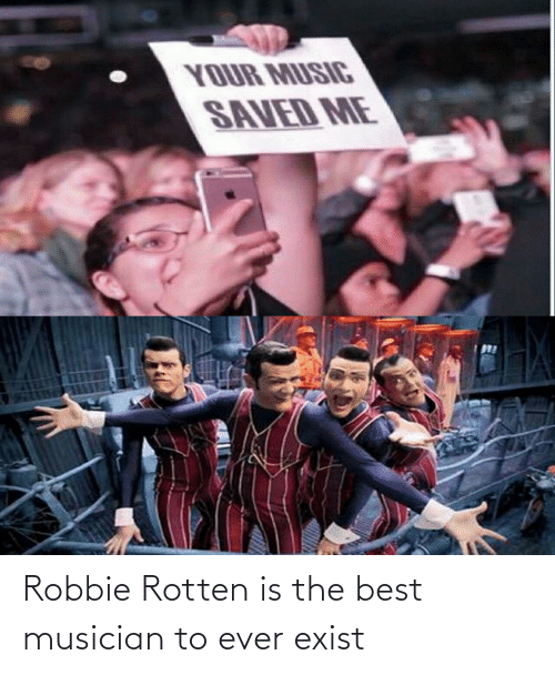 Robbie: Robbie Rotten is the best musician to ever exist