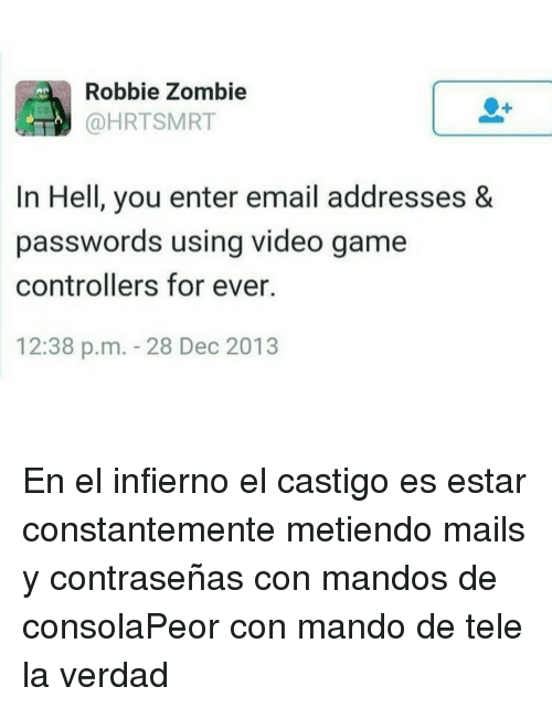 Email, Game, and Video: Robbie Zombie  @HRTSMRT  dB  In Hell, you enter email addresses &  passwords using video game  controllers for ever.  12:38 p.m. 28 Dec 2013 En el infierno el castigo es estar constantemente metiendo mails y contraseñas con mandos de consolaPeor con mando de tele la verdad