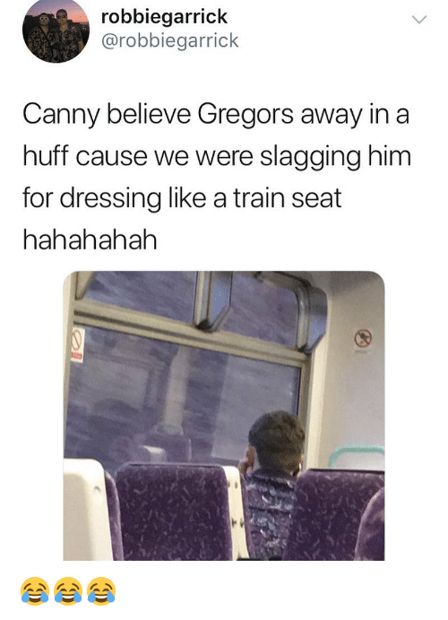 Huff: robbiegarrick  @robbiegarrick  Canny believe Gregors away in a  huff cause we were slagging him  for dressing like a train seat  hahahahah 😂😂😂