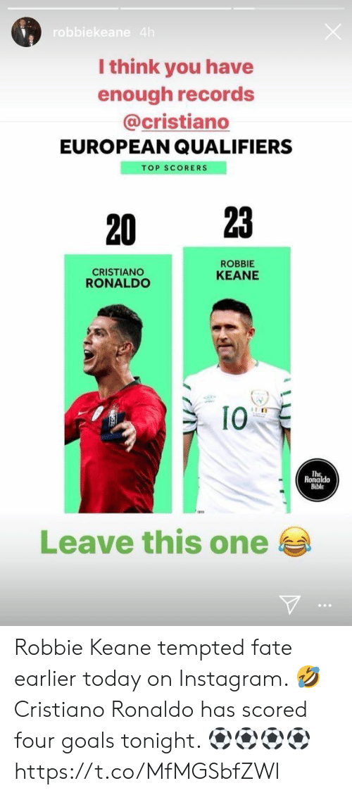 robbie keane: robbiekeane 4h  I think you have  enough records  @cristiano  EUROPEAN QUALIFIERS  TOP SCORERS  23  20  ROBBIE  CRISTIANO  RONALDO  KEANE  10  Ths  Ronaldo  Bible  Leave this one Robbie Keane tempted fate earlier today on Instagram. 🤣  Cristiano Ronaldo has scored four goals tonight. ⚽⚽⚽⚽ https://t.co/MfMGSbfZWl
