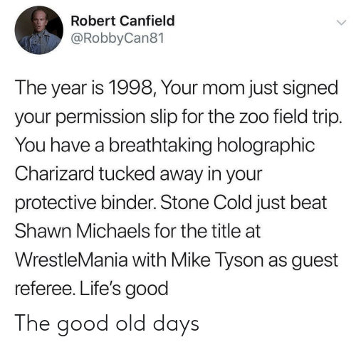 referee: Robert Canfield  @RobbyCan81  The year is 1998, Your mom just signed  your permission slip for the zoo field trip.  You have a breathtaking holographic  Charizard tucked away in your  protective binder. Stone Cold just beat  Shawn Michaels for the title at  WrestleMania with Mike Tyson as guest  referee. Life's good The good old days