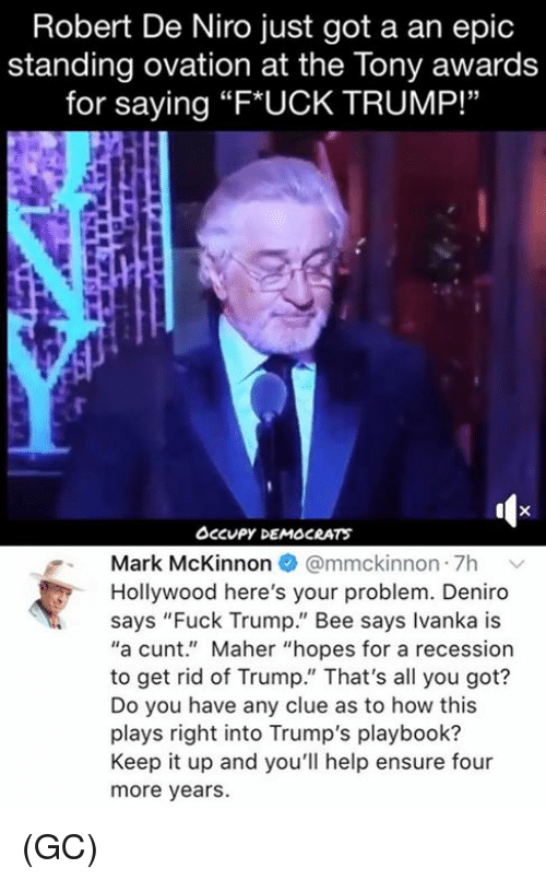 """Ivanka: Robert De Niro just got a an epic  standing ovation at the Tony awards  for saying """"F*UCK TRUMP!""""  Occupy DEMOCRATS  Mark McKinnon @mmckinnon 7h v  Hollywood here's your problem. Deniro  says """"Fuck Trump."""" Bee says Ivanka is  """"a cunt."""" Maher """"hopes for a recession  to get rid of Trump."""" That's all you got?  Do you have any clue as to how this  plays right into Trump's playbook?  Keep it up and you'll help ensure four  more years. (GC)"""