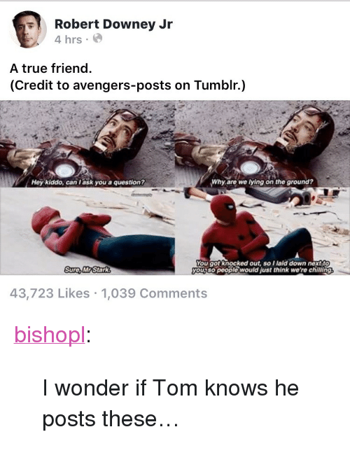 "Robert Downey Jr., True, and Tumblr: Robert Downey Jr  4 hrs  A true friend  (Credit to avengers-posts on Tumblr.)  Hey kiddo, can l ask you a question?  Why are we lying on the ground?  You got knocked out, so Ilaid down nextf  you,so people would just think we're chilling  Sure, MR Stark  43,723 Likes 1,039 Comments <p><a href=""https://bishopl.tumblr.com/post/173395016318/i-wonder-if-tom-knows-he-posts-these"" class=""tumblr_blog"">bishopl</a>:</p>  <blockquote><p>I wonder if Tom knows he posts these…</p></blockquote>"