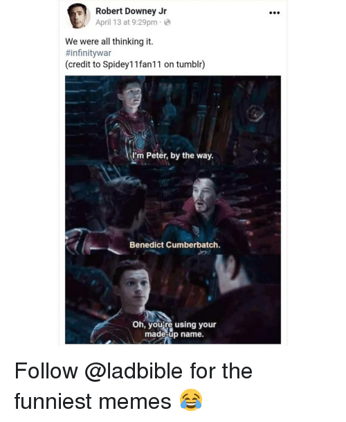 Memes, Robert Downey Jr., and Tumblr: Robert Downey Jr  April 13 at 9:29pm e  We were all thinking it.  #infinitywar  (credit to Spidey1 1fan11 on tumblr)  I'm Peter, by the way.  Benedict Cumberbatch.  Oh, youre using your  made-up name. Follow @ladbible for the funniest memes 😂