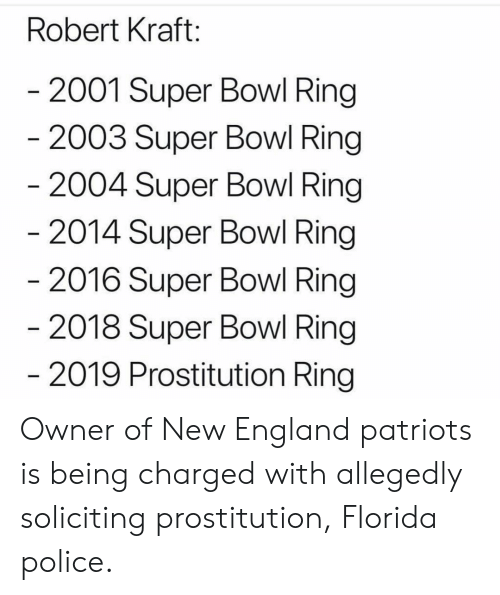 New England Patriots: Robert Kraft:  2001 Super Bowl Ring  2003 Super Bowl Ring  2004 Super Bowl Ring  2014 Super Bowl Ring  2016 Super Bowl Ring  2018 Super Bowl Ring  2019 Prostitution Ring Owner of New England patriots is being charged with allegedly soliciting prostitution, Florida police.