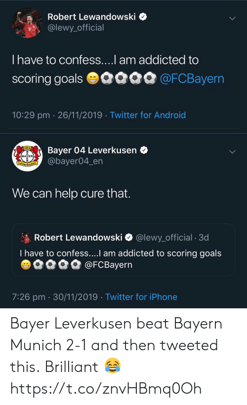 Android, Goals, and Iphone: Robert Lewandowski  @lewy_official  T..  T have to confess....l am addicted to  scoring goals 0090 @FCBayern  10:29 pm 26/11/2019 Twitter for Android   Bayer 04 Leverkusen  @bayer04_en  1904  BAYER  E  Leverkusen  We can help cure that.  Robert Lewandowski  @lewy_official . 3d  T have to confess....I am addicted to scoring goals  @FCBayern  AA  7:26 pm 30/11/2019 Twitter for iPhone Bayer Leverkusen beat Bayern Munich 2-1 and then tweeted this.  Brilliant 😂 https://t.co/znvHBmq0Oh