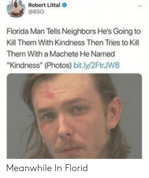 """Florida Man, Florida, and Neighbors: Robert Littal  @BSO  Florida Man Tells Neighbors He's Going to  Kill Them With Kindness Then Tries to Kill  Them With a Machete He Named  """"Kindness"""" (Photos) bit.ly/2FtrJw8 Meanwhile In Florid"""
