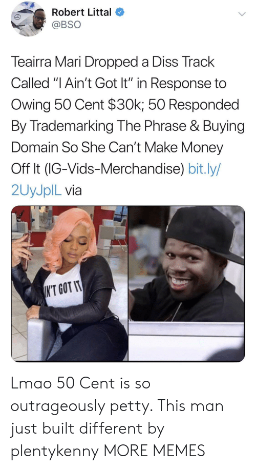 """Diss Track: Robert Littal  @BSO  Teairra Mari Dropped a Diss Track  Called """"I Ain't Got It"""" in Response to  Owing 50 Cent $30k; 50 Responded  By Trademarking The Phrase & Buying  Domain So She Can't Make Money  Off It (IG-Vids-Merchandise) bit.ly/  2UYJPIL via  K'T GOT IT Lmao 50 Cent is so outrageously petty. This man just built different by plentykenny MORE MEMES"""
