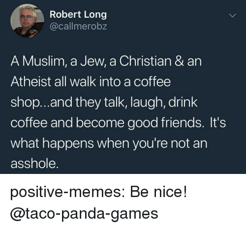 Friends, Memes, and Muslim: Robert Long  @callmerobz  A Muslim, a Jew, a Christian & an  Atheist all walk into a coffee  shop..and they talk, laugh, drink  coffee and become good friends. It's  what happens when you're not an  asshole. positive-memes:  Be nice!  @taco-panda-games