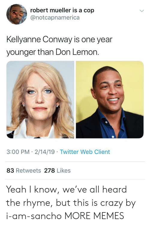 Conway: robert mueller is a cop  @notcapnamerica  Kellyanne Conway is one year  younger than Don Lemon.  3:00 PM 2/14/19 Twitter Web Client  83 Retweets 278 Likes Yeah I know, we've all heard the rhyme, but this is crazy by i-am-sancho MORE MEMES