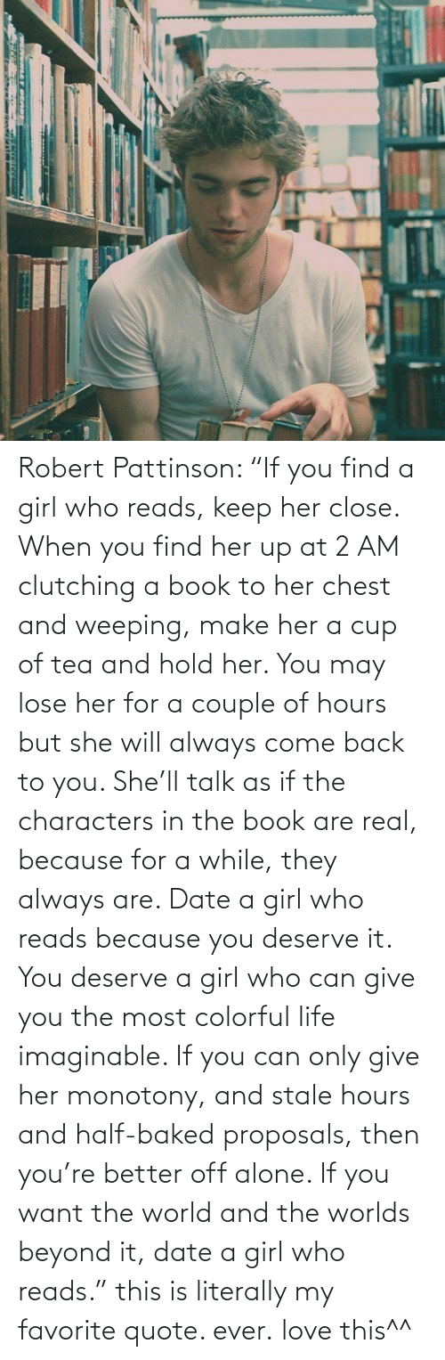 """Imaginable:  Robert Pattinson: """"If you find a girl who reads, keep her close. When you find her up at 2 AM clutching a book to her chest and weeping, make her a cup of tea and hold her. You may lose her for a couple of hours but she will always come back to you. She'll talk as if the characters in the book are real, because for a while, they always are. Date a girl who reads because you deserve it. You deserve a girl who can give you the most colorful life imaginable. If you can only give her monotony, and stale hours and half-baked proposals, then you're better off alone. If you want the world and the worlds beyond it, date a girl who reads."""" this is literally my favorite quote. ever.  love this^^"""
