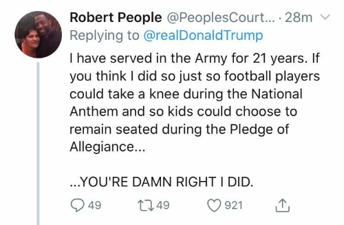 Take A Knee: Robert People @PeoplesCourt... 28m  Replying to @realDonaldTrump  I have served in the Army for 21 years. If  you think I did so just so football players  could take a knee during the National  Anthem and so kids could choose to  remain seated during the Pledge of  Allegiance...  ...YOU'RE DAMN RIGHT I DID.  t1.49  49  921