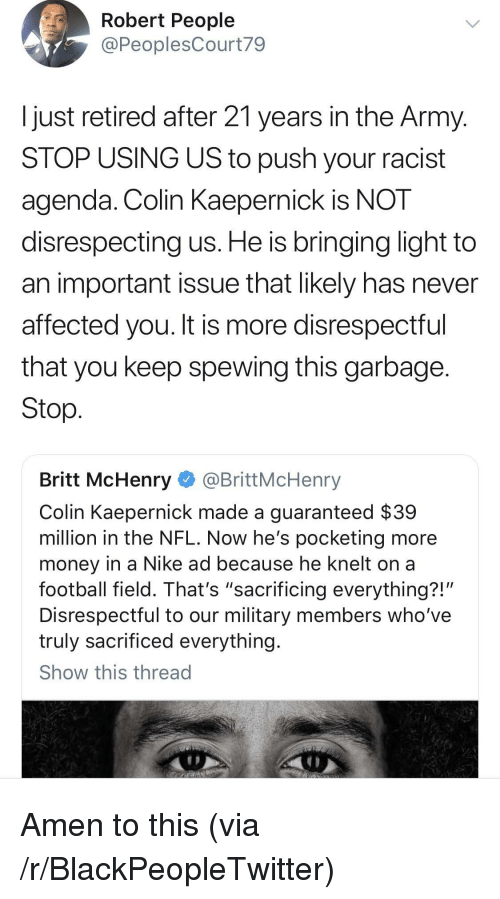 """Blackpeopletwitter, Colin Kaepernick, and Football: Robert People  @PeoplesCourt79  Ijust retired after 21 years in the Army  STOP USING US to push your racist  agenda. Colin KaeperniCK IS NOT  disrespecting us. He is bringing light to  an important issue that likely has never  affected you. It is more disrespectful  that you keep spewing this garbage  Stop  Britt McHenry @BrittMcHenry  Colin Kaepernick made a guaranteed $39  million in the NFL. Now he's pocketing more  money in a Nike ad because he knelt on a  football field. That's """"sacrificing everything?!'  Disrespectful to our military members who've  truly sacrificed everything  Show this thread Amen to this (via /r/BlackPeopleTwitter)"""