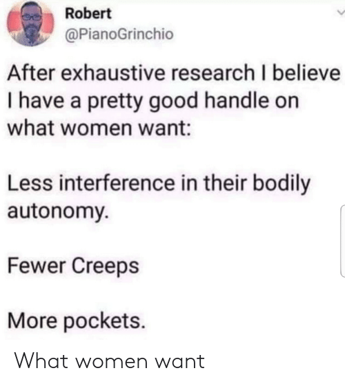 Good, Women, and Believe: Robert  @PianoGrinchio  After exhaustive research I believe  I have a pretty good handle on  what women want:  Less interference in their bodily  autonomy  Fewer Creeps  More pockets. What women want