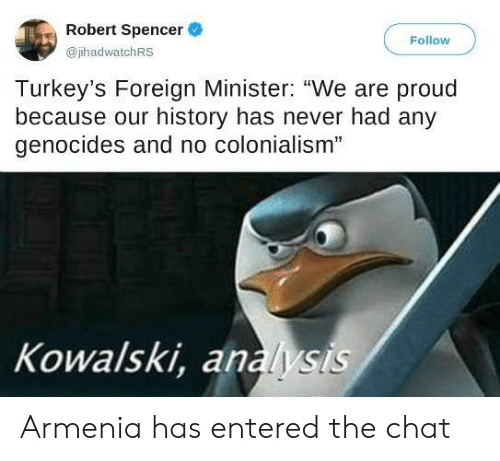 "analysis: Robert Spencer  Follow  @jhadwatchRS  Turkey's Foreign Minister: ""We are proud  because our history has never had any  genocides and no colonialism""  Kowalski, analysis Armenia has entered the chat"