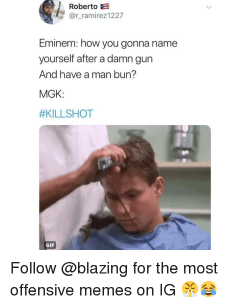 Eminem, Gif, and Man Bun: Roberto E  @r_ramirez1227  Eminem: how you gonna name  yourself after a damn gun  And have a man bun?  MGK:  #KILLSHOT  GIF Follow @blazing for the most offensive memes on IG 😤😂