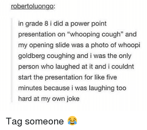 """Whoopy: robertoluongo:  in grade 8 i did a power point  presentation on """"whooping cough"""" and  my opening slide was a photo of whoopi  goldberg coughing and i was the only  person who laughed at it and i couldnt  start the presentation for like five  minutes because i was laughing too  hard at my own joke Tag someone 😂"""