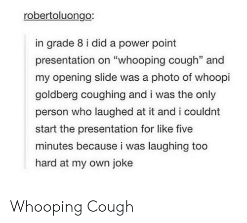 """goldberg: robertoluongo:  in grade 8 i did a power point  presentation on """"whooping cough"""" and  my opening slide was a photo of whoopi  goldberg coughing and i was the only  person who laughed at it and i couldnt  start the presentation for like five  minutes because i was laughing too  hard at my own joke Whooping Cough"""