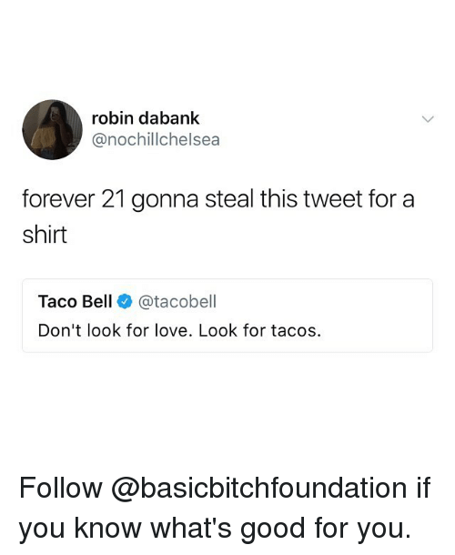 belling: robin dabank  @nochillchelsea  forever 21 gonna steal this tweet for a  shirt  Taco Bell @tacobell  Don't look for love. Look for tacos Follow @basicbitchfoundation if you know what's good for you.