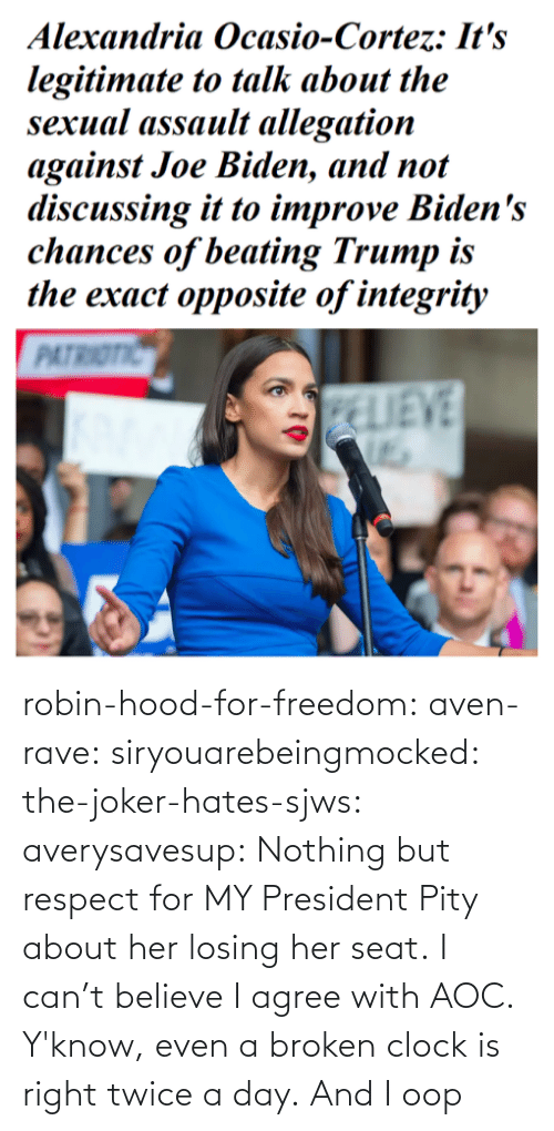 broken: robin-hood-for-freedom:  aven-rave:  siryouarebeingmocked:  the-joker-hates-sjws: averysavesup: Nothing but respect for MY President Pity about her losing her seat.  I can't believe I agree with AOC.   Y'know, even a broken clock is right twice a day.      And I oop
