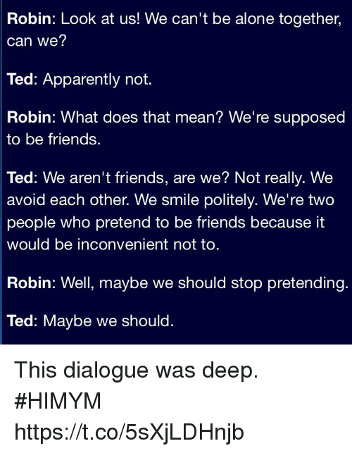 Thats Mean: Robin: Look at us! We can't be alone together,  can we?  Ted: Apparently not.  Robin: What does that mean? We're supposed  to be friends.  Ted: We aren't friends, are we? Not really. We  avoid each other. We smile politely. We're two  people who pretend to be friends because it  would be inconvenient not to  Robin: Well, maybe we should stop pretending.  Ted: Maybe we should. This dialogue was deep. #HIMYM https://t.co/5sXjLDHnjb