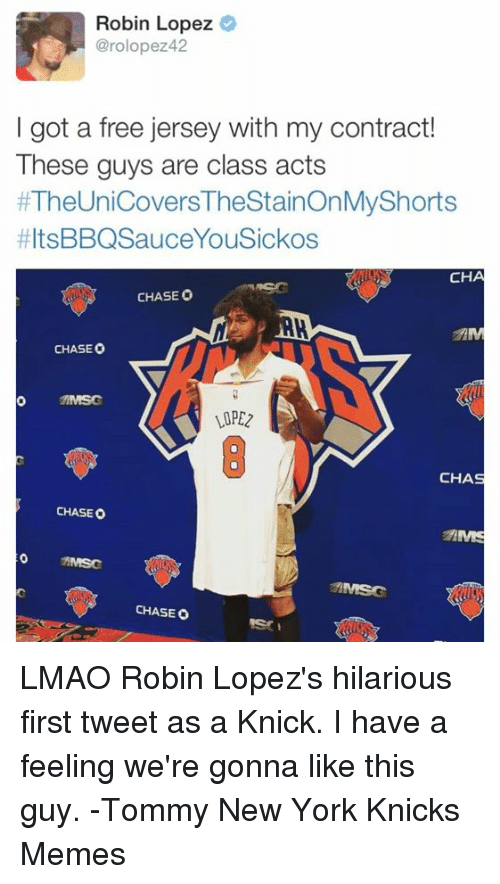 robin lopez: Robin Lopez  @rolopezz 42  I got a free jersey with my contract!  These guys are class acts  #TheUnicovers TheStainonMyShorts  HItsBBQSauceYouSickos  CHA  CHASE O  CHASEO  MMSG  CHAS  CHASE O  MMSC  CHASEO LMAO Robin Lopez's hilarious first tweet as a Knick. I have a feeling we're gonna like this guy. -Tommy  New York Knicks Memes