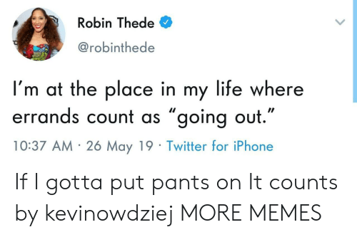 "Dank, Iphone, and Life: Robin Thede  @robinthede  I'm at the place in my life where  errands count as ״going out.""  10:37 AM 26 May 19 Twitter for iPhone If I gotta put pants on It counts by kevinowdziej MORE MEMES"